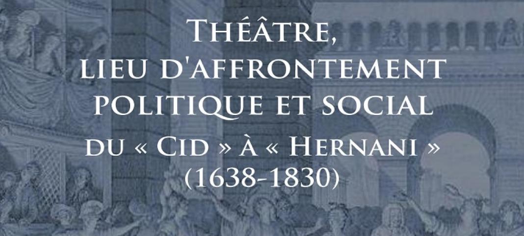 """Colloque international et interdisciplinaire """"Théâtre, lieu d'affrontement politique et social,  du « Cid » à « Hernani » (1638-1830)"""""""